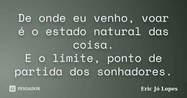 De onde eu venho, voar é o estado natural das coisa. E o limite, ponto de partida dos sonhadores.... Frase de Eric Jó Lopes.