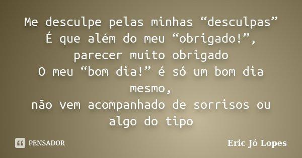 """Me desculpe pelas minhas """"desculpas"""" É que além do meu """"obrigado!"""", parecer muito obrigado O meu """"bom dia!"""" é só um bom dia mesmo, não vem acompanhado de sorris... Frase de Eric Jó Lopes."""