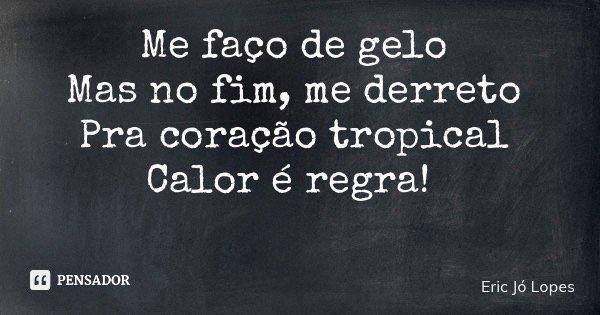 Me faço de gelo Mas no fim, me derreto Pra coração tropical Calor é regra!... Frase de Eric Jó Lopes.