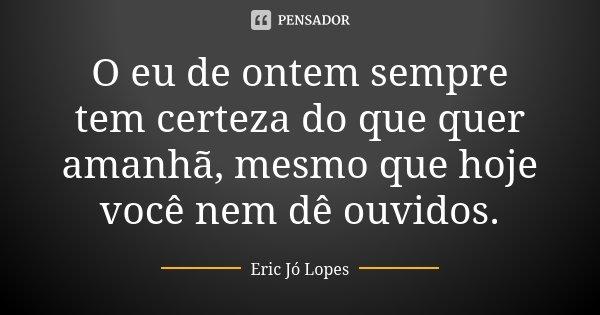 O eu de ontem sempre tem certeza do que quer amanhã, mesmo que hoje você nem dê ouvidos.... Frase de Eric Jó Lopes.