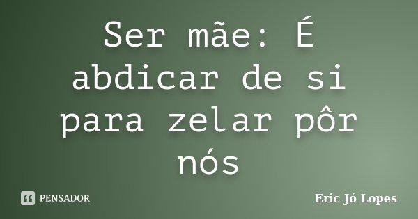 Ser mãe: É abdicar de si para zelar pôr nós... Frase de Eric Jó Lopes.