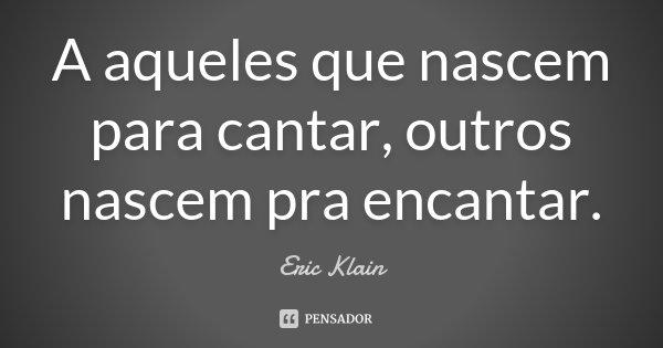 A aqueles que nascem para cantar, outros nascem pra encantar.... Frase de Eric Klain.