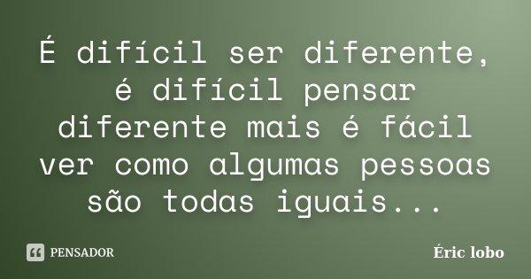É difícil ser diferente, é difícil pensar diferente mais é fácil ver como algumas pessoas são todas iguais...... Frase de Éric lobo.
