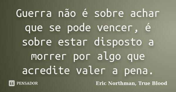 Guerra não é sobre achar que se pode vencer, é sobre estar disposto a morrer por algo que acredite valer a pena.... Frase de Eric Northman, True Blood.