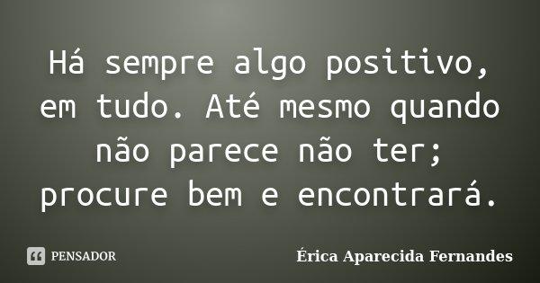 Há sempre algo positivo, em tudo. Até mesmo quando não parece não ter; procure bem e encontrará.... Frase de Érica Aparecida Fernandes.