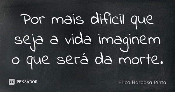 Por mais difícil que seja a vida imaginem o que será da morte.... Frase de Erica Barbosa Pinto.