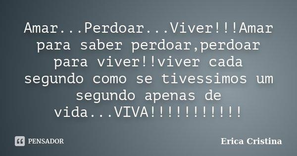 Amar...Perdoar...Viver!!!Amar para saber perdoar,perdoar para viver!!viver cada segundo como se tivessimos um segundo apenas de vida...VIVA!!!!!!!!!!!... Frase de Erica Cristina.