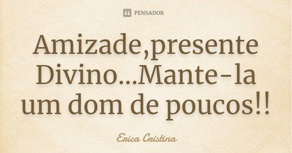 Amizade,presente Divino...Mante-la um dom de poucos!!... Frase de Erica Cristina.