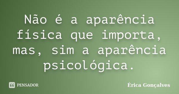 Não é a aparência física que importa, mas, sim a aparência psicológica.... Frase de Érica Gonçalves.