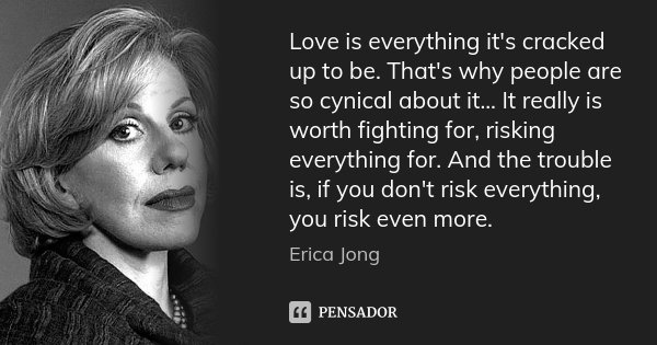 Love is everything it's cracked up to be. That's why people are so cynical about it... It really is worth fighting for, risking everything for. And the trouble ... Frase de Erica Jong.