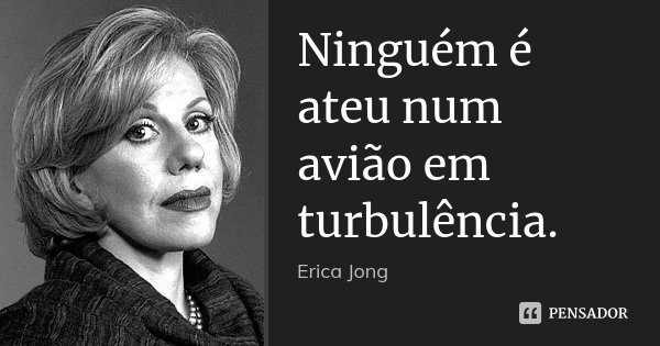 Ninguém é ateu num avião em turbulência.... Frase de (Erica Jong).