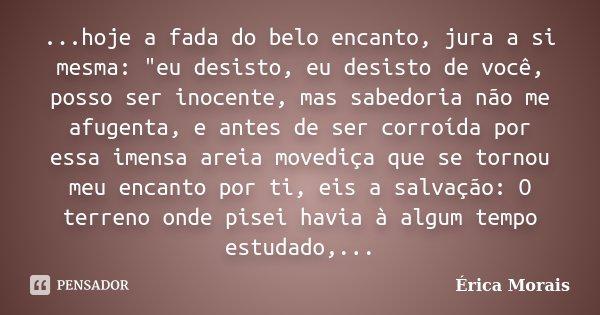 """...hoje a fada do belo encanto, jura a si mesma: """"eu desisto, eu desisto de você, posso ser inocente, mas sabedoria não me afugenta, e antes de ser corroíd... Frase de Érica Morais."""