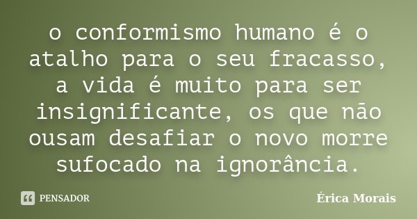 o conformismo humano é o atalho para o seu fracasso, a vida é muito para ser insignificante, os que não ousam desafiar o novo morre sufocado na ignorância.... Frase de Érica Morais.