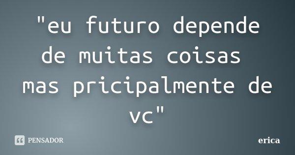"""""""eu futuro depende de muitas coisas mas pricipalmente de vc""""... Frase de erica."""
