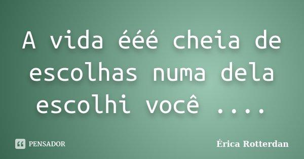 A vida ééé cheia de escolhas numa dela escolhi você ....... Frase de Érica Rotterdan.