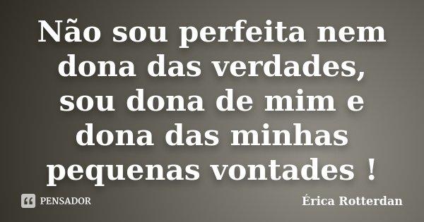 Não sou perfeita nem dona das verdades, sou dona de mim e dona das minhas pequenas vontades !... Frase de Érica Rotterdan.