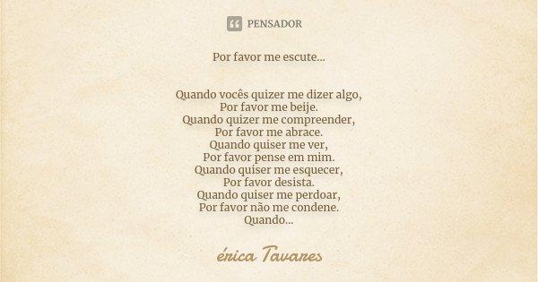 Por favor me escute... Quando vocês quizer me dizer algo, Por favor me beije. Quando quizer me compreender, Por favor me abrace. Quando quiser me ver, Por favor... Frase de Erica Tavares.