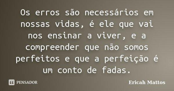 Os erros são necessários em nossas vidas, é ele que vai nos ensinar a viver, e a compreender que não somos perfeitos e que a perfeição é um conto de fadas.... Frase de Ericah Mattos.
