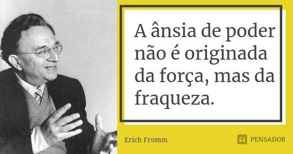 A ânsia de poder não é originada da força, mas da fraqueza.... Frase de Erich Fromm.
