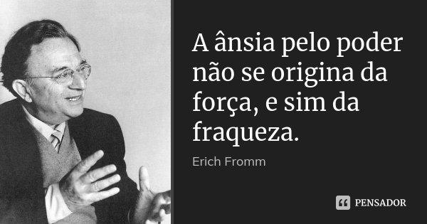A ânsia pelo poder não se origina da força, e sim da fraqueza.... Frase de Erich Fromm.