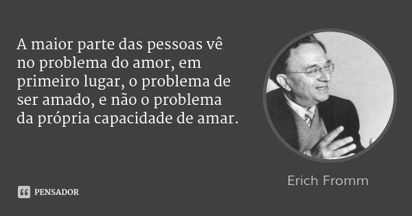 A maior parte das pessoas vê no problema do amor, em primeiro lugar, o problema de ser amado, e não o problema da própria capacidade de amar.... Frase de Erich Fromm.