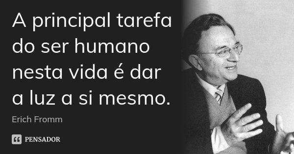 A principal tarefa do ser humano nesta vida é dar a luz a si mesmo.... Frase de Erich Fromm.