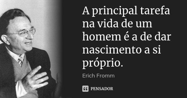 A principal tarefa na vida de um homem é a de dar nascimento a si próprio.... Frase de Erich Fromm.