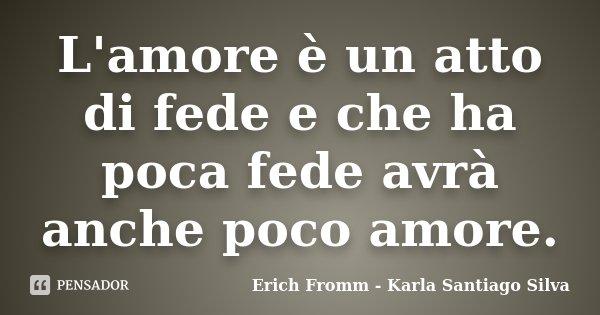 L'amore è un atto di fede e che ha poca fede avrà anche poco amore.... Frase de Erich Fromm - Karla Santiago Silva.