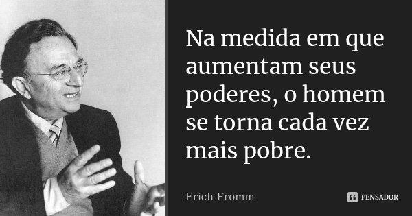 Na medida em que aumentam seus poderes, o homem se torna cada vez mais pobre.... Frase de Erich Fromm.