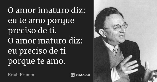 O amor imaturo diz: eu te amo porque preciso de ti. O amor maturo diz: eu preciso de ti porque te amo.... Frase de Erich Fromm.