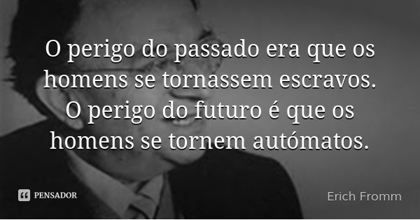 O perigo do passado era que os homens se tornassem escravos. O perigo do futuro é que os homens se tornem autómatos.... Frase de Erich Fromm.