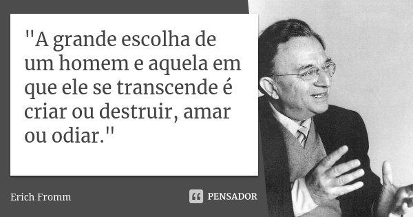 """""""A grande escolha de um homem e aquela em que ele se transcende é criar ou destruir, amar ou odiar.""""... Frase de (Erich Fromm)."""