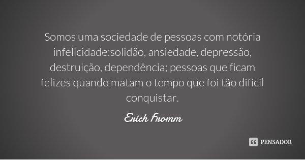 Somos uma sociedade de pessoas com notória infelicidade:solidão, ansiedade, depressão, destruição, dependência; pessoas que ficam felizes quando matam o tempo q... Frase de Erich Fromm.