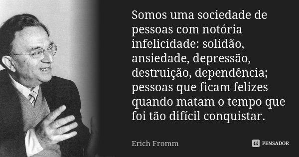 Somos uma sociedade de pessoas com notória infelicidade: solidão, ansiedade, depressão, destruição, dependência; pessoas que ficam felizes quando matam o tempo ... Frase de Erich Fromm.