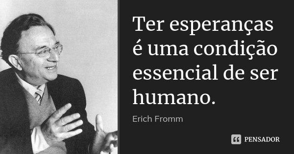 Ter esperanças é uma condição essencial de ser humano.... Frase de Erich Fromm.