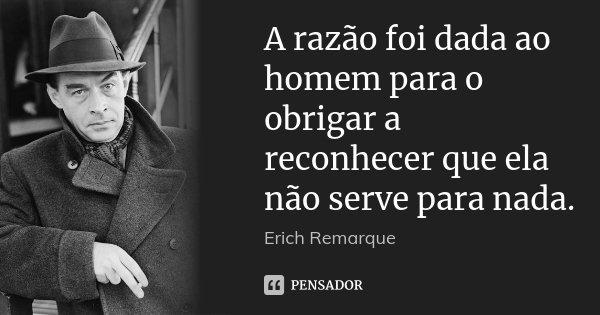 A razão foi dada ao homem para o obrigar a reconhecer que ela não serve para nada.... Frase de Erich Remarque.