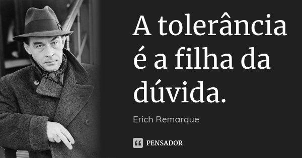 A tolerância é a filha da dúvida.... Frase de Erich Remarque.