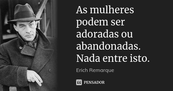 As mulheres podem ser adoradas ou abandonadas. Nada entre isto.... Frase de Erich Remarque.