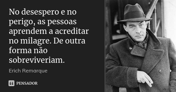 No desespero e no perigo, as pessoas aprendem a acreditar no milagre. De outra forma não sobreviveriam.... Frase de Erich Remarque.