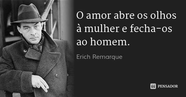 O amor abre os olhos à mulher e fecha-os ao homem.... Frase de Erich Remarque.