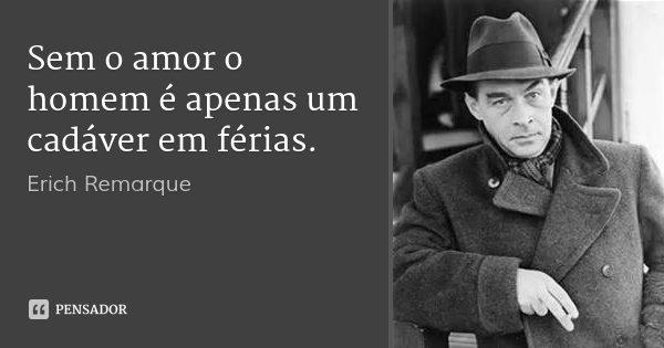 Sem o amor o homem é apenas um cadáver em férias.... Frase de Erich Remarque.