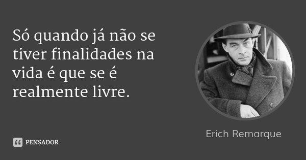Só quando já não se tiver finalidades na vida é que se é realmente livre.... Frase de Erich Remarque.