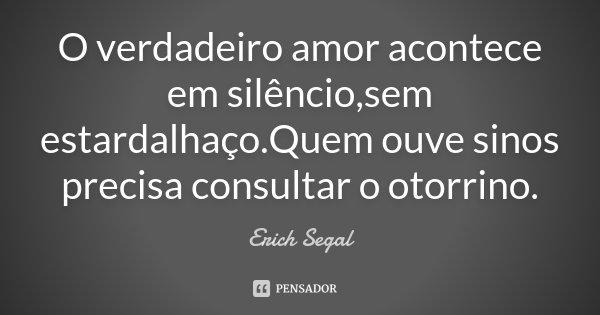 O verdadeiro amor acontece em silêncio,sem estardalhaço.Quem ouve sinos precisa consultar o otorrino.... Frase de Erich Segal.