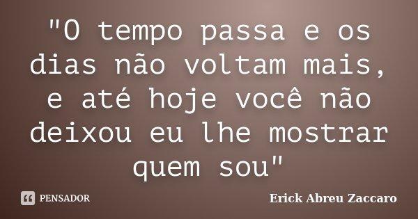 """""""O tempo passa e os dias não voltam mais, e até hoje você não deixou eu lhe mostrar quem sou""""... Frase de Erick Abreu Zaccaro."""