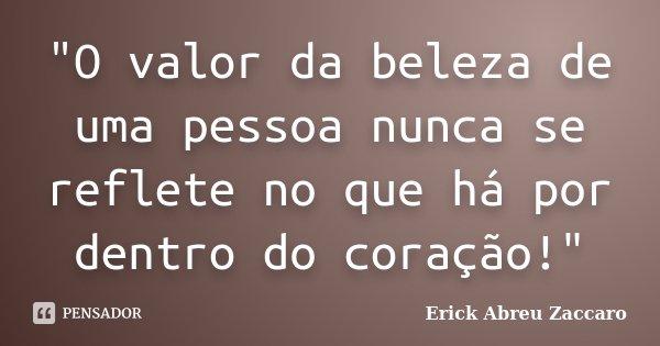 """""""O valor da beleza de uma pessoa nunca se reflete no que há por dentro do coração!""""... Frase de Erick Abreu Zaccaro."""