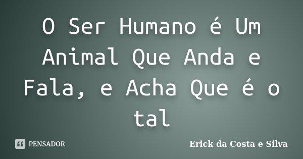 O Ser Humano E Um Animal Que Anda e Fala, e Acha Que E O tal... Frase de Erick da Costa e Silva.