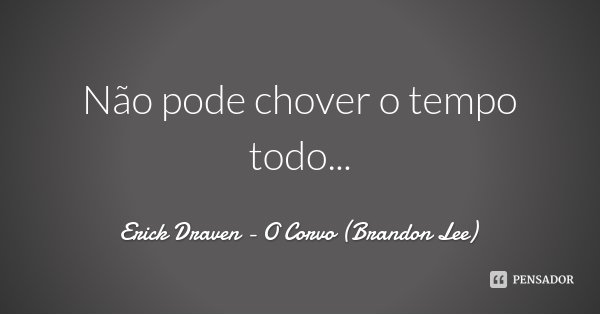 Não pode chover o tempo todo...... Frase de Erick Draven - O Corvo (Brandon Lee).