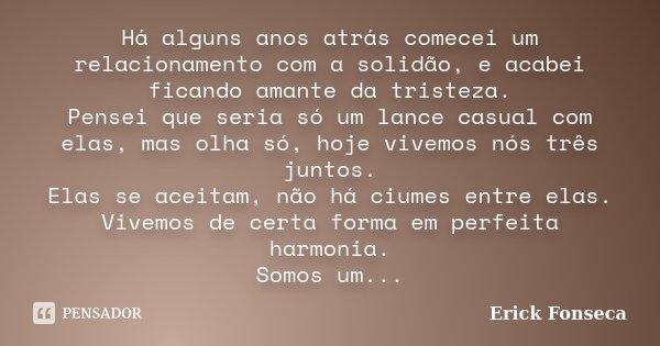 Há alguns anos atrás comecei um relacionamento com a solidão, e acabei ficando amante da tristeza. Pensei que seria só um lance casual com elas, mas olha só, ho... Frase de Erick Fonseca.