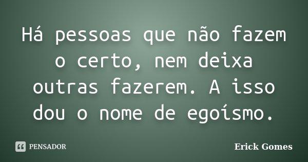 Há pessoas que não fazem o certo, nem deixa outras fazerem. A isso dou o nome de egoísmo.... Frase de Erick Gomes.
