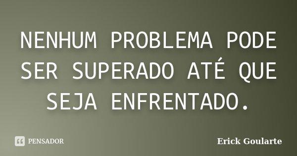 NENHUM PROBLEMA PODE SER SUPERADO ATÉ QUE SEJA ENFRENTADO.... Frase de Erick Goularte.